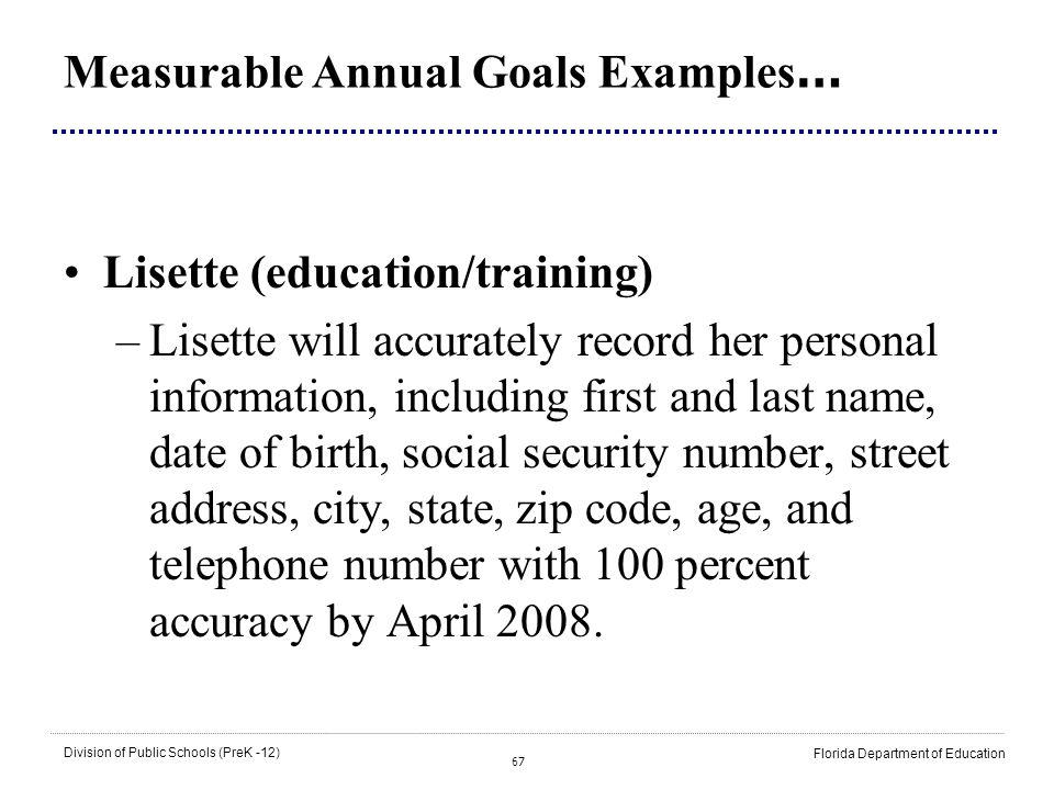 67 Division of Public Schools (PreK -12) Florida Department of Education Measurable Annual Goals Examples … Lisette (education/training) –Lisette will