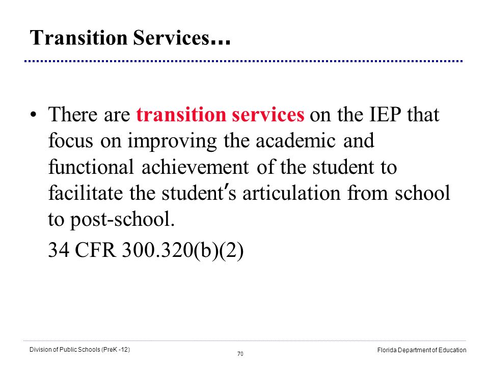 70 Division of Public Schools (PreK -12) Florida Department of Education Transition Services … There are transition services on the IEP that focus on