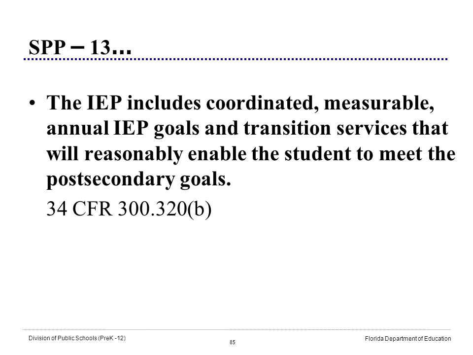 85 Division of Public Schools (PreK -12) Florida Department of Education SPP – 13 … The IEP includes coordinated, measurable, annual IEP goals and tra