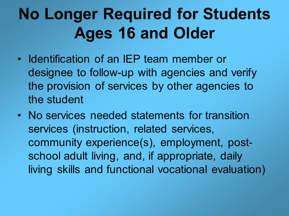 No Longer Required for Students Ages 16 and Older Identification of an IEP team member or designee to follow-up with agencies and verify the provision