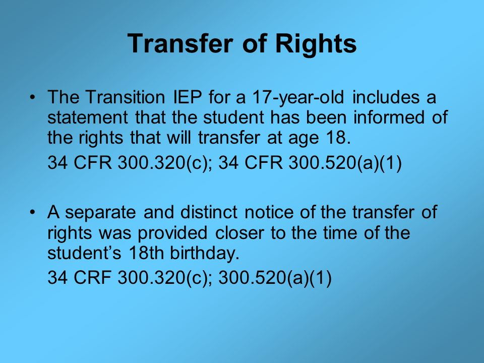 Transfer of Rights The Transition IEP for a 17-year-old includes a statement that the student has been informed of the rights that will transfer at ag