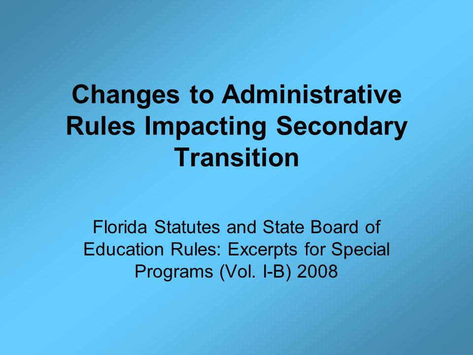Changes to Administrative Rules Impacting Secondary Transition Florida Statutes and State Board of Education Rules: Excerpts for Special Programs (Vol