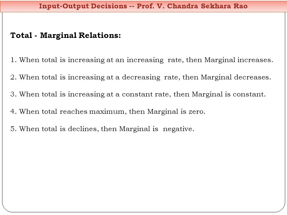Input-Output Decisions -- Prof. V. Chandra Sekhara Rao Total - Marginal Relations: 1. When total is increasing at an increasing rate, then Marginal in