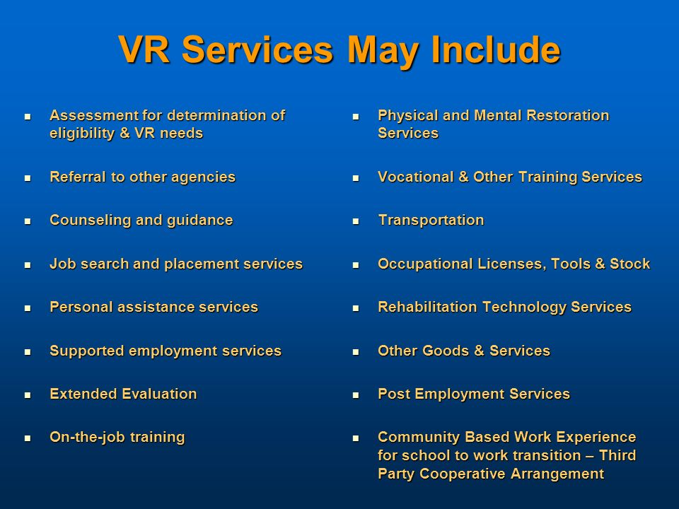 VR Services May Include Assessment for determination of eligibility & VR needs Assessment for determination of eligibility & VR needs Referral to othe