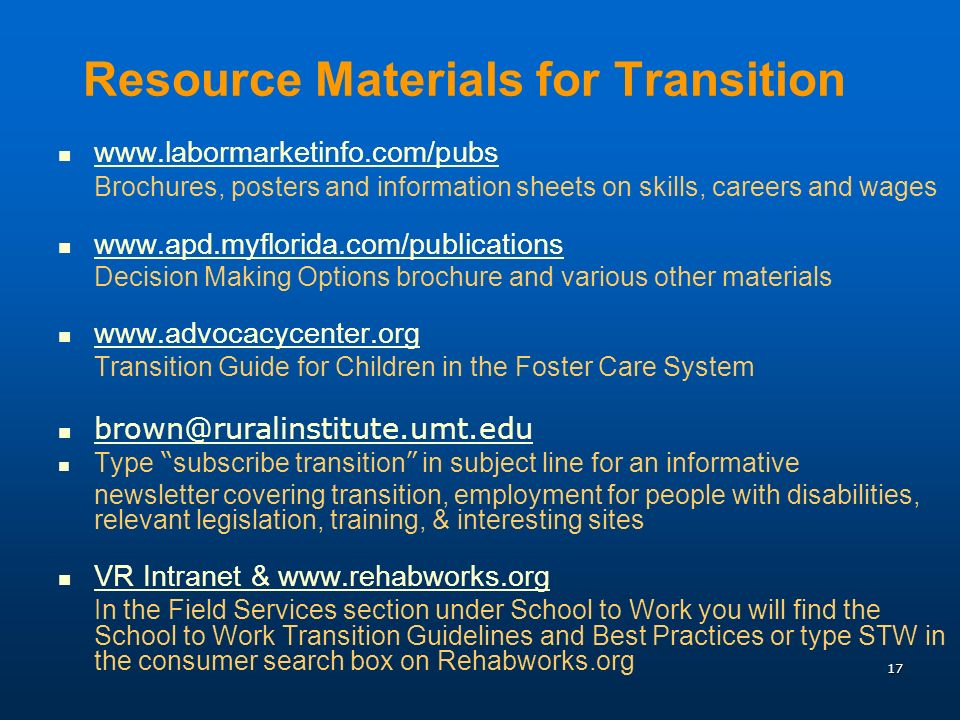 17 Resource Materials for Transition   Brochures, posters and information sheets on skills, careers and wages   Decision Making Options brochure and various other materials   Transition Guide for Children in the Foster Care System Type subscribe transition in subject line for an informative newsletter covering transition, employment for people with disabilities, relevant legislation, training, & interesting sites VR Intranet &   In the Field Services section under School to Work you will find the School to Work Transition Guidelines and Best Practices or type STW in the consumer search box on Rehabworks.org