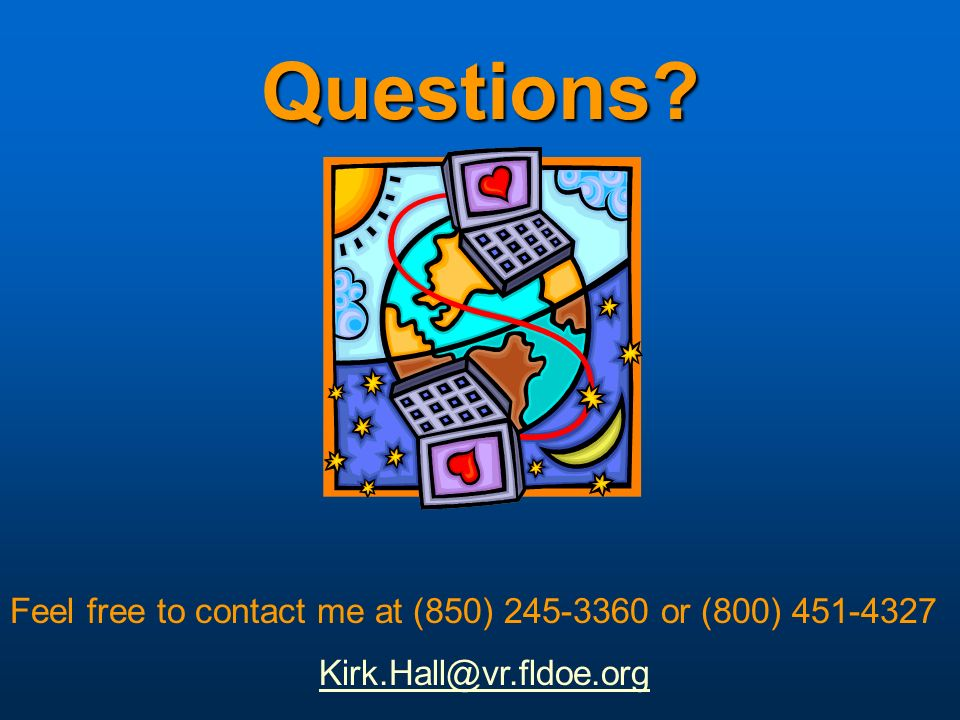 Questions? Feel free to contact me at (850) 245-3360 or (800) 451-4327 Kirk.Hall@vr.fldoe.org