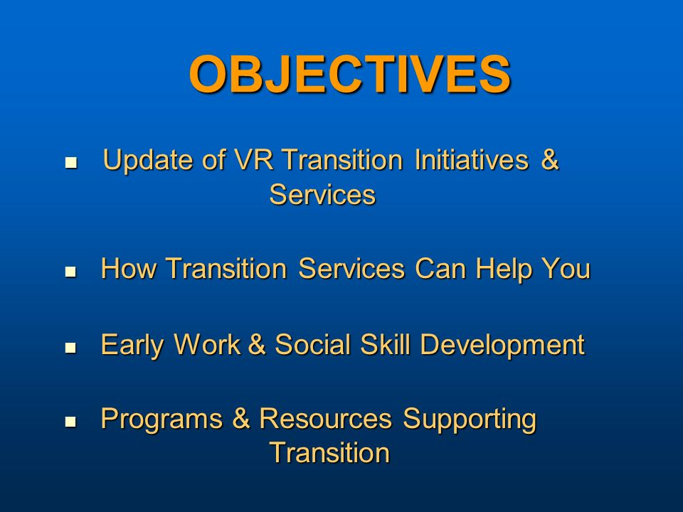 OBJECTIVES Update of VR Transition Initiatives & Services Update of VR Transition Initiatives & Services How Transition Services Can Help You How Transition Services Can Help You Early Work & Social Skill Development Early Work & Social Skill Development Programs & Resources Supporting Transition Programs & Resources Supporting Transition
