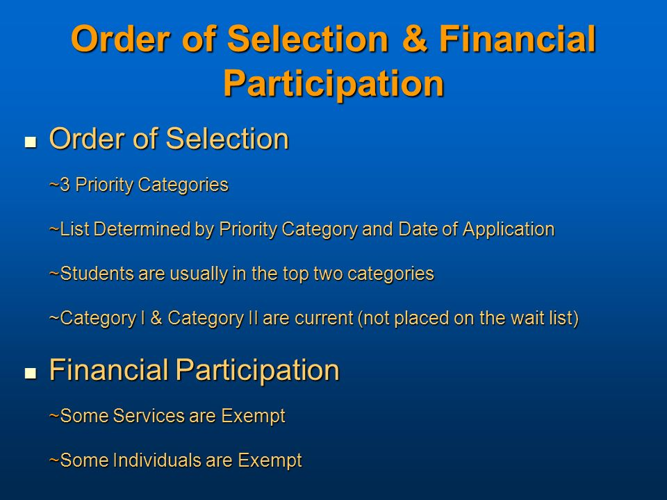 Order of Selection & Financial Participation Order of Selection Order of Selection ~3 Priority Categories ~List Determined by Priority Category and Date of Application ~Students are usually in the top two categories ~Category I & Category II are current (not placed on the wait list) Financial Participation Financial Participation ~Some Services are Exempt ~Some Individuals are Exempt