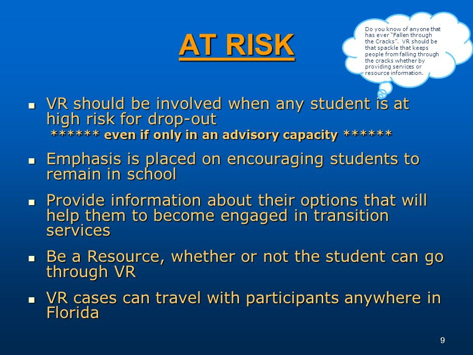 9 AT RISK VR should be involved when any student is at high risk for drop-out VR should be involved when any student is at high risk for drop-out ****** even if only in an advisory capacity ****** ****** even if only in an advisory capacity ****** Emphasis is placed on encouraging students to remain in school Emphasis is placed on encouraging students to remain in school Provide information about their options that will help them to become engaged in transition services Provide information about their options that will help them to become engaged in transition services Be a Resource, whether or not the student can go through VR Be a Resource, whether or not the student can go through VR VR cases can travel with participants anywhere in Florida VR cases can travel with participants anywhere in Florida Do you know of anyone that has ever Fallen through the Cracks.