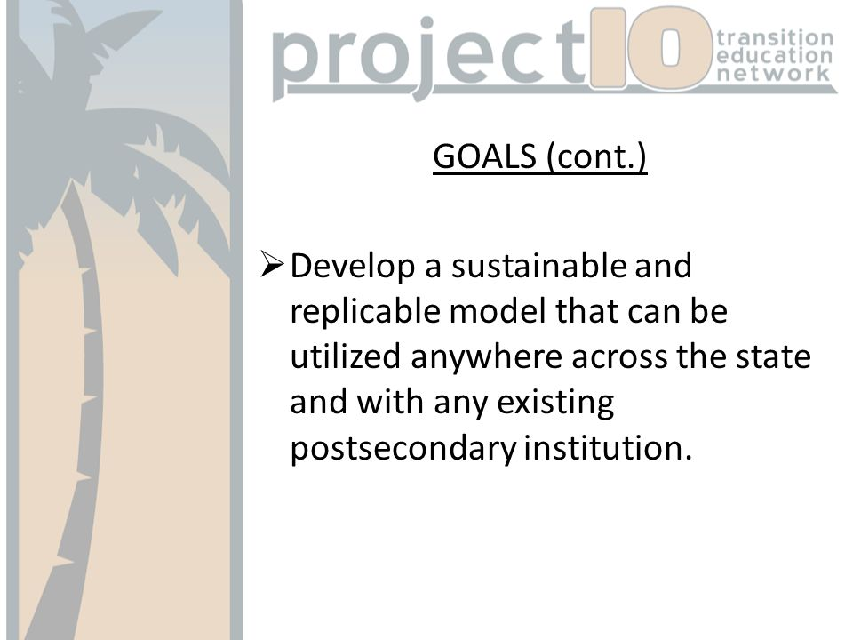 GOALS (cont.) Develop a sustainable and replicable model that can be utilized anywhere across the state and with any existing postsecondary institution.