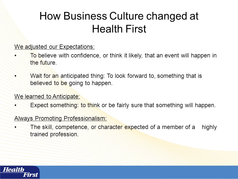 How Business Culture changed at Health First We adjusted our Expectations: To believe with confidence, or think it likely, that an event will happen in the future.