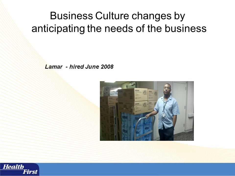 Business Culture changes by anticipating the needs of the business Lamar - hired June 2008