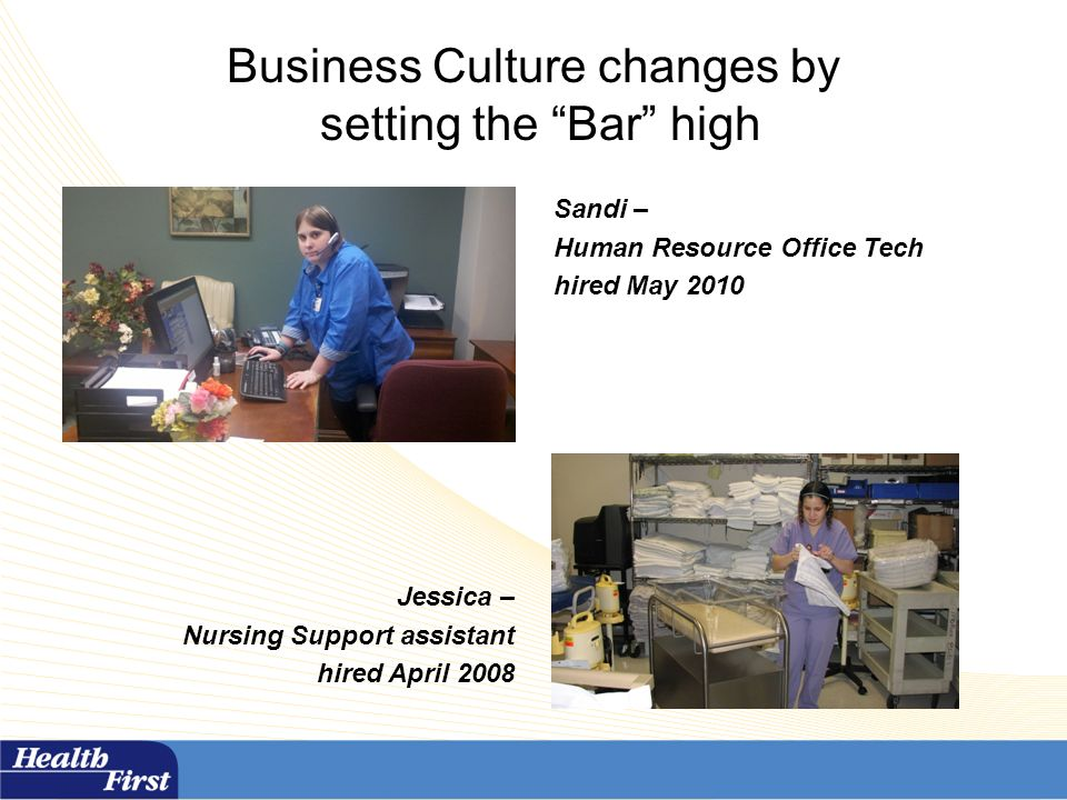 Business Culture changes by setting the Bar high Sandi – Human Resource Office Tech hired May 2010 Jessica – Nursing Support assistant hired April 2008