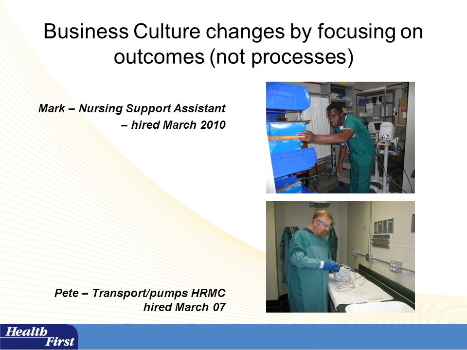 Business Culture changes by focusing on outcomes (not processes) Mark – Nursing Support Assistant – hired March 2010 Pete – Transport/pumps HRMC hired March 07