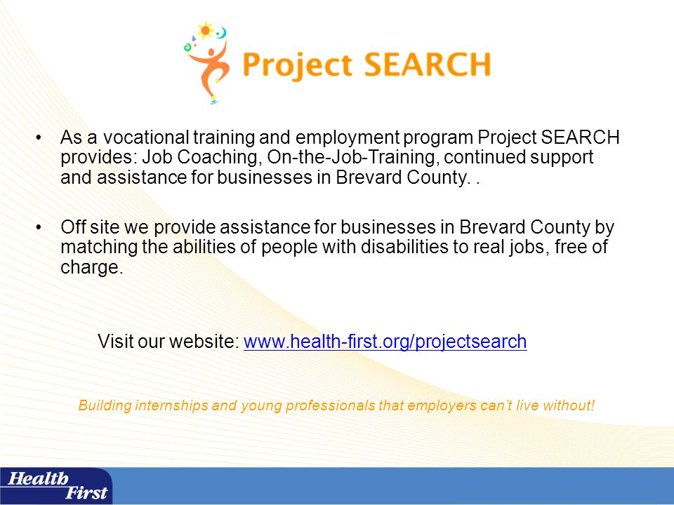 As a vocational training and employment program Project SEARCH provides: Job Coaching, On-the-Job-Training, continued support and assistance for businesses in Brevard County..