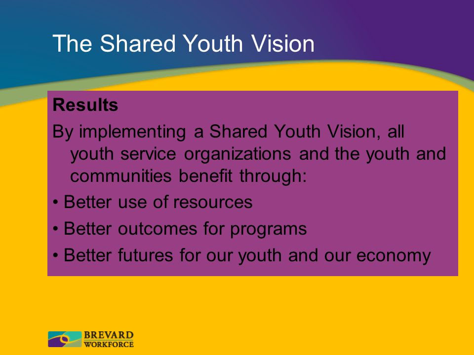 The Shared Youth Vision Results By implementing a Shared Youth Vision, all youth service organizations and the youth and communities benefit through: