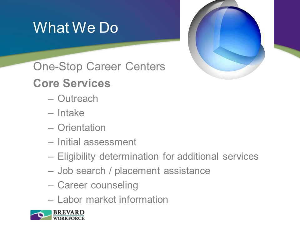 What We Do One-Stop Career Centers Core Services –Outreach –Intake –Orientation –Initial assessment –Eligibility determination for additional services