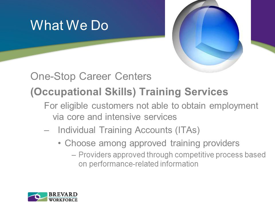 What We Do One-Stop Career Centers (Occupational Skills) Training Services For eligible customers not able to obtain employment via core and intensive