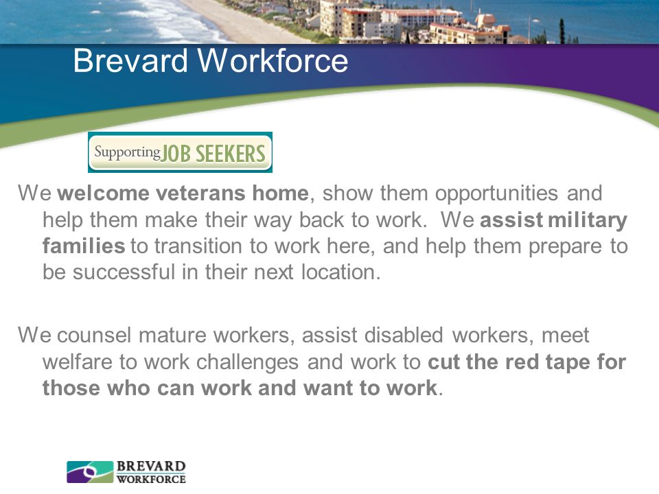 Brevard Workforce We welcome veterans home, show them opportunities and help them make their way back to work. We assist military families to transiti
