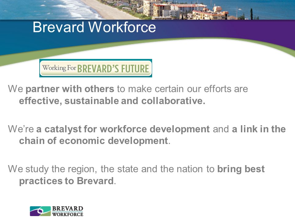 Brevard Workforce We partner with others to make certain our efforts are effective, sustainable and collaborative. Were a catalyst for workforce devel