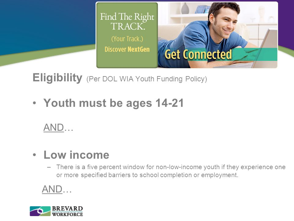 Eligibility (Per DOL WIA Youth Funding Policy) Youth must be ages 14-21 AND… Low income –There is a five percent window for non-low-income youth if th