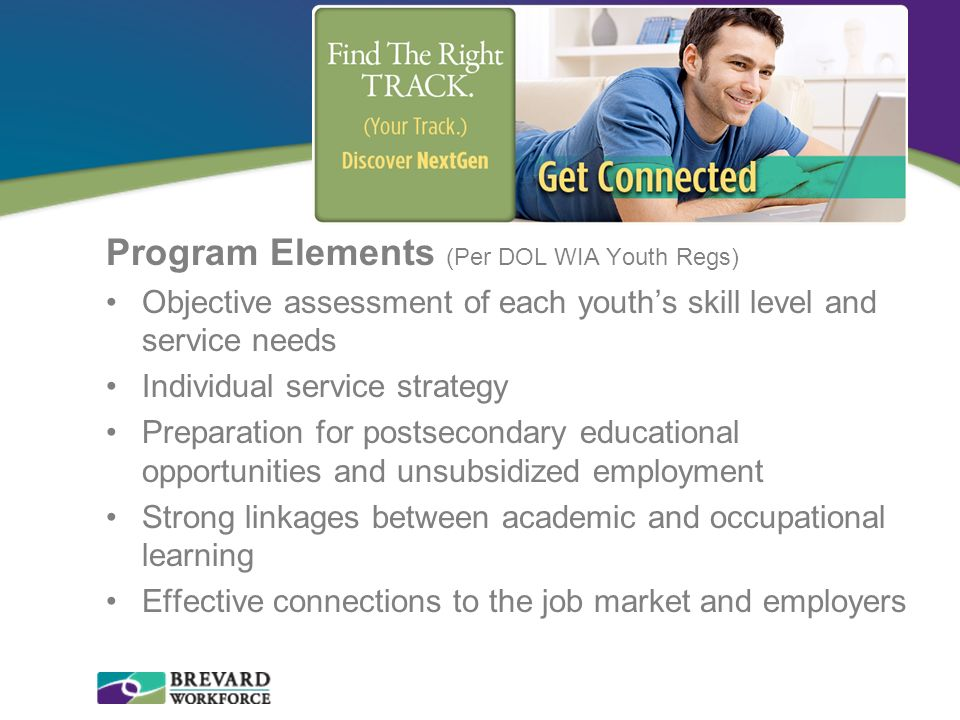Program Elements (Per DOL WIA Youth Regs) Objective assessment of each youths skill level and service needs Individual service strategy Preparation fo