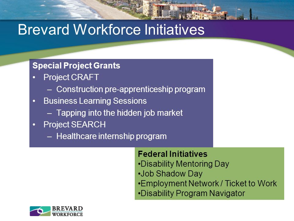 Brevard Workforce Initiatives Special Project Grants Project CRAFT –Construction pre-apprenticeship program Business Learning Sessions –Tapping into t