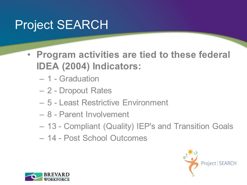 Program activities are tied to these federal IDEA (2004) Indicators: –1 - Graduation –2 - Dropout Rates –5 - Least Restrictive Environment –8 - Parent
