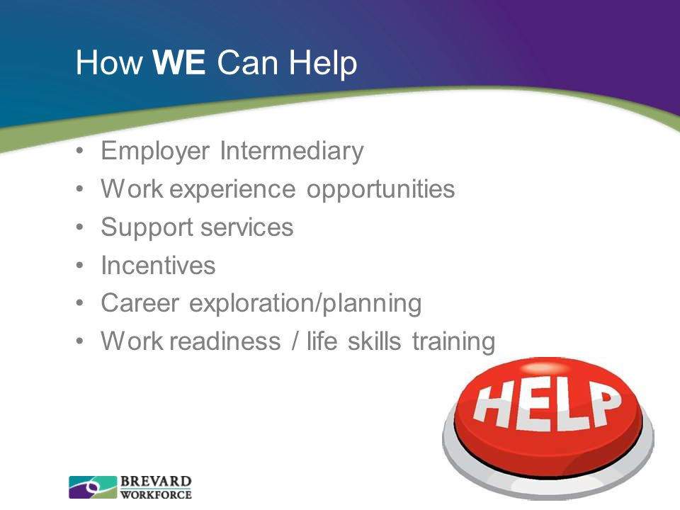 How WE Can Help Employer Intermediary Work experience opportunities Support services Incentives Career exploration/planning Work readiness / life skil