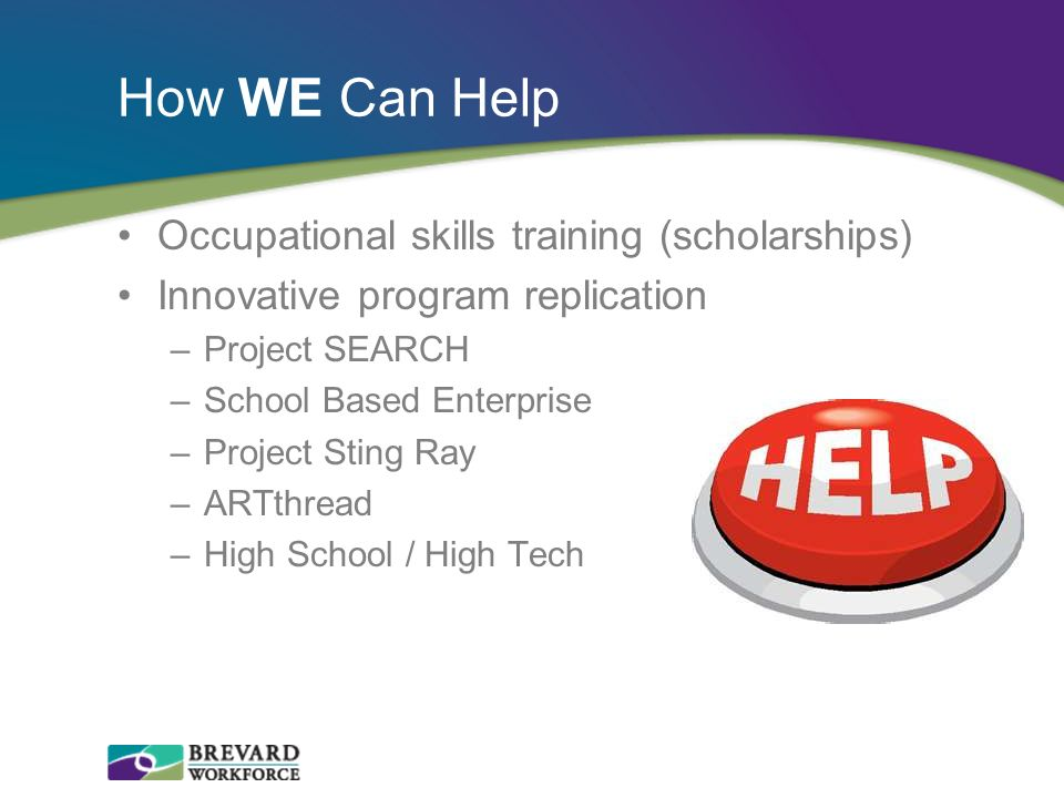 How WE Can Help Occupational skills training (scholarships) Innovative program replication –Project SEARCH –School Based Enterprise –Project Sting Ray