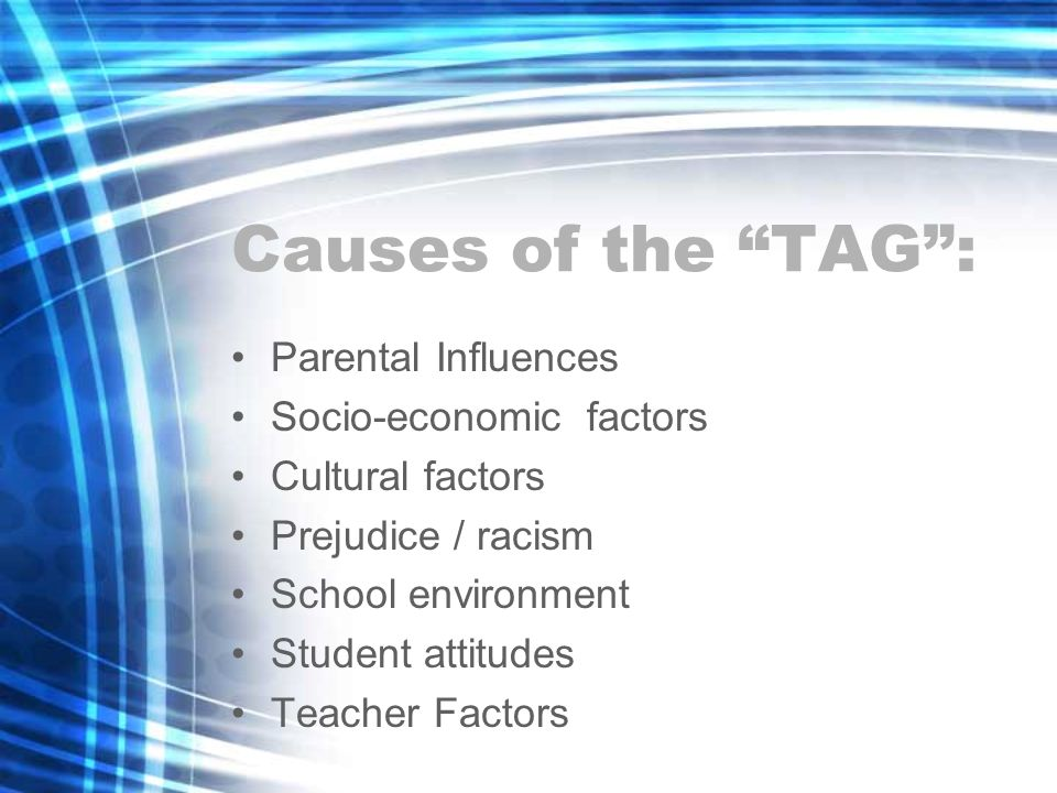 Causes of the TAG: Parental Influences Socio-economic factors Cultural factors Prejudice / racism School environment Student attitudes Teacher Factors