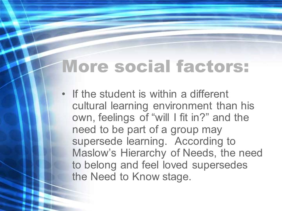More social factors: If the student is within a different cultural learning environment than his own, feelings of will I fit in.
