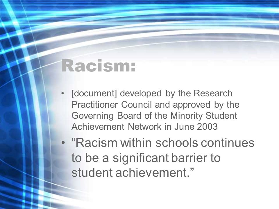 Racism: [document] developed by the Research Practitioner Council and approved by the Governing Board of the Minority Student Achievement Network in June 2003 Racism within schools continues to be a significant barrier to student achievement.