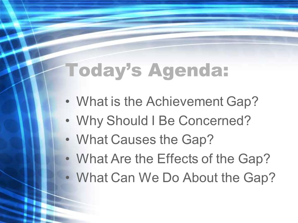 Todays Agenda: What is the Achievement Gap. Why Should I Be Concerned.