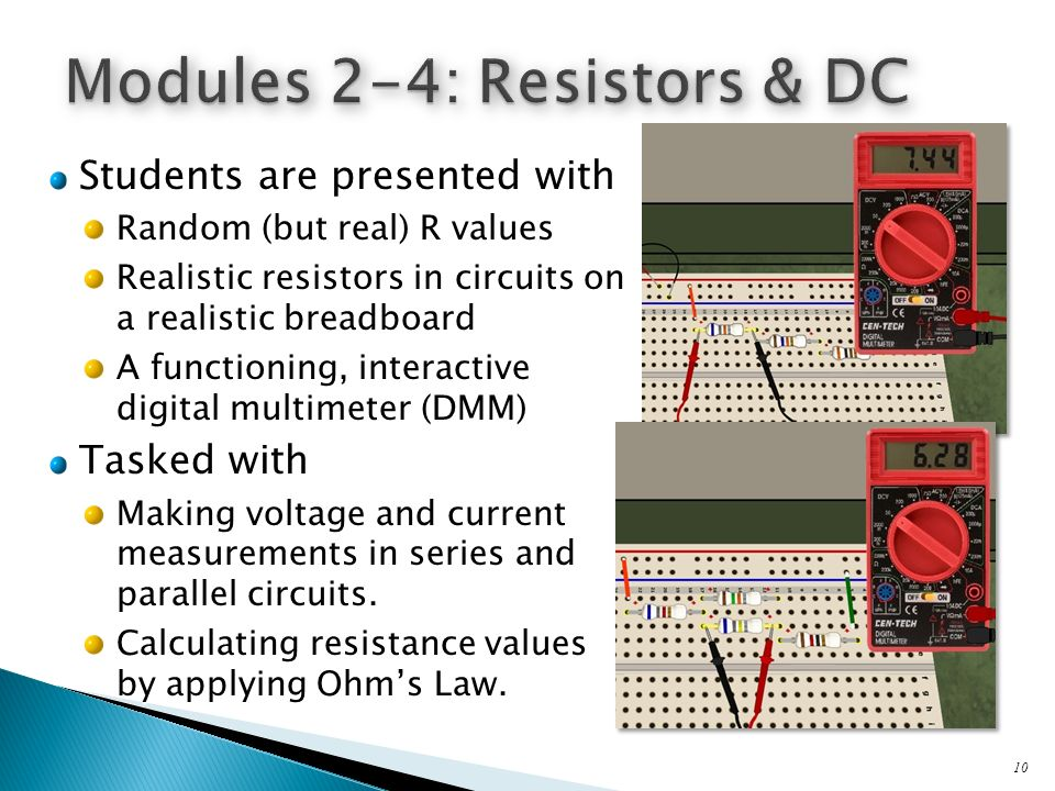 Students are presented with Random (but real) R values Realistic resistors in circuits on a realistic breadboard A functioning, interactive digital multimeter (DMM) Tasked with Making voltage and current measurements in series and parallel circuits.