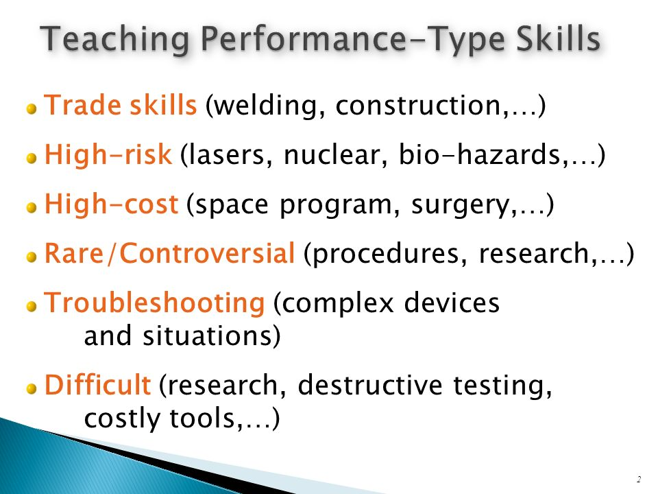 Trade skills (welding, construction,…) High-risk (lasers, nuclear, bio-hazards,…) High-cost (space program, surgery,…) Rare/Controversial (procedures, research,…) Troubleshooting (complex devices and situations) Difficult (research, destructive testing, costly tools,…) 2