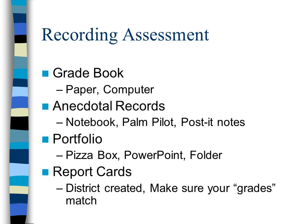 Recording Assessment Grade Book –Paper, Computer Anecdotal Records –Notebook, Palm Pilot, Post-it notes Portfolio –Pizza Box, PowerPoint, Folder Repor