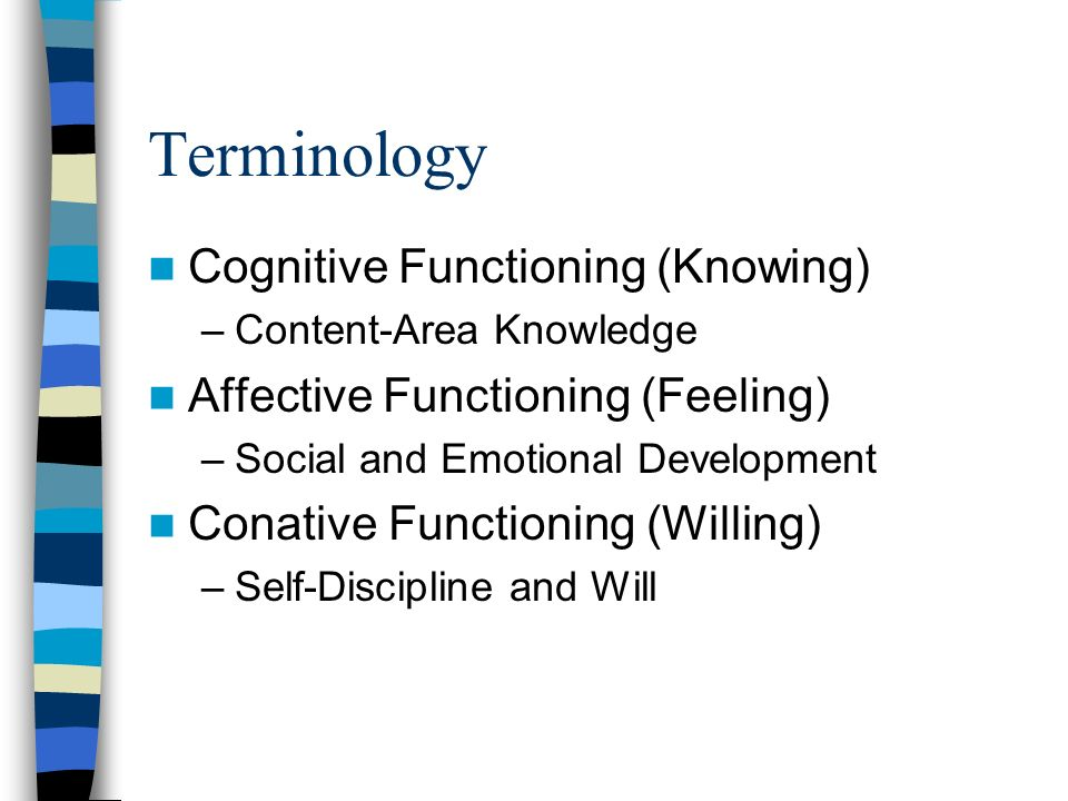 Terminology Cognitive Functioning (Knowing) –Content-Area Knowledge Affective Functioning (Feeling) –Social and Emotional Development Conative Functio