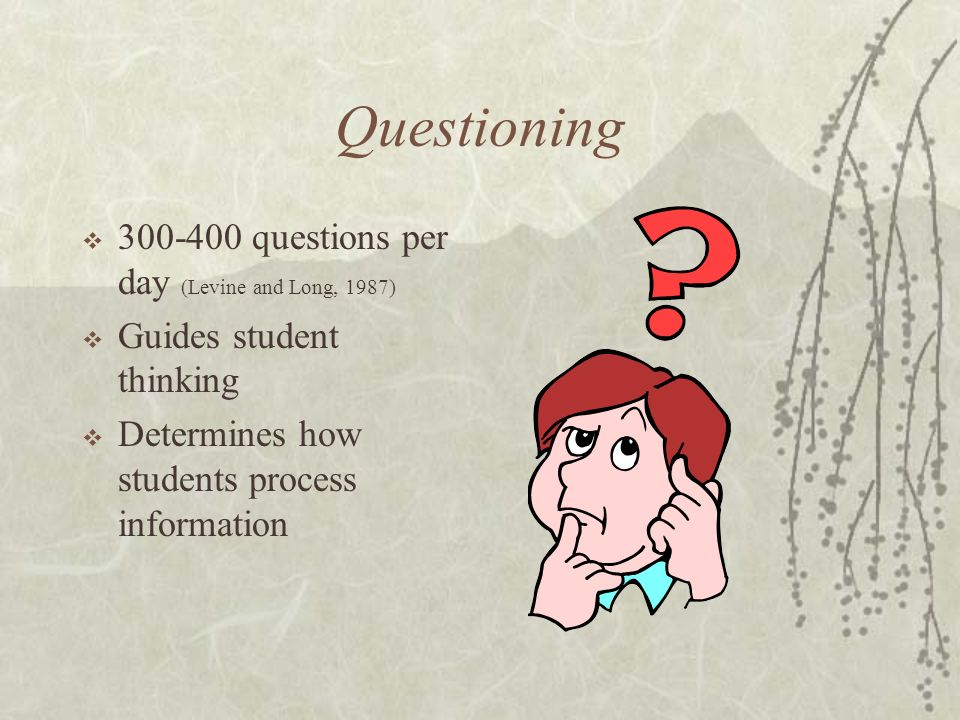 Questioning 300-400 questions per day (Levine and Long, 1987) Guides student thinking Determines how students process information