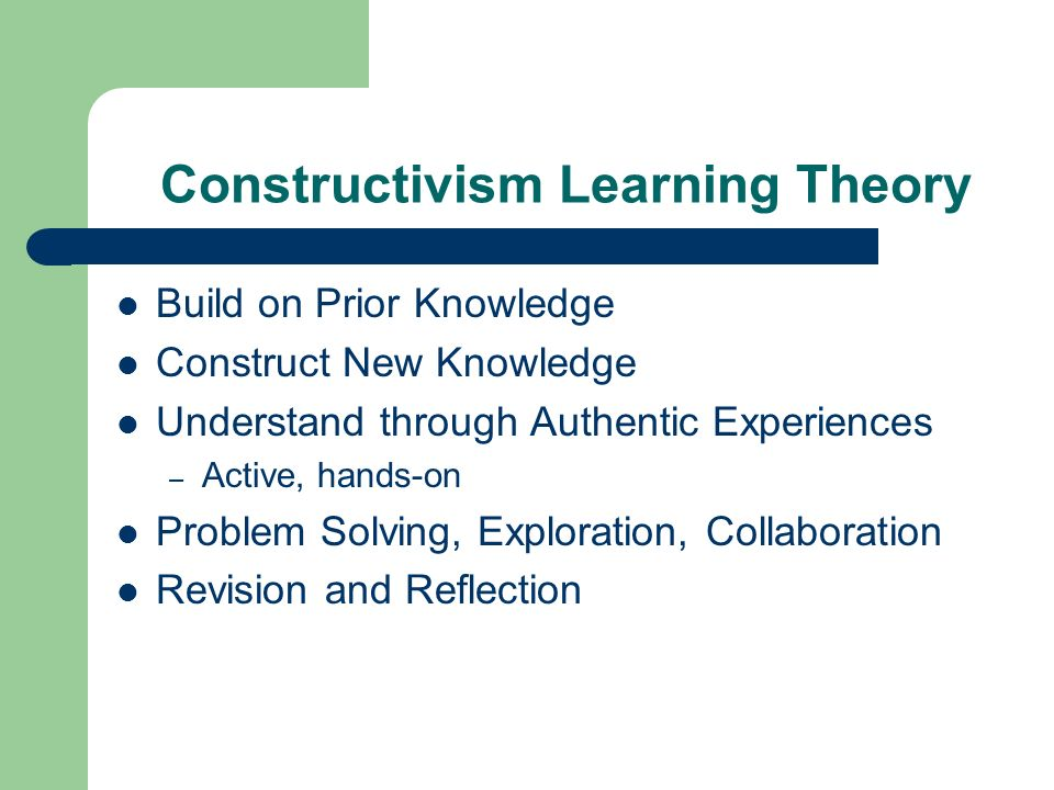 Constructivism Learning Theory Build on Prior Knowledge Construct New Knowledge Understand through Authentic Experiences – Active, hands-on Problem Solving, Exploration, Collaboration Revision and Reflection