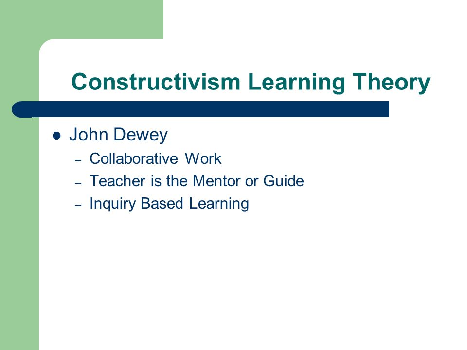 Constructivism Learning Theory John Dewey – Collaborative Work – Teacher is the Mentor or Guide – Inquiry Based Learning
