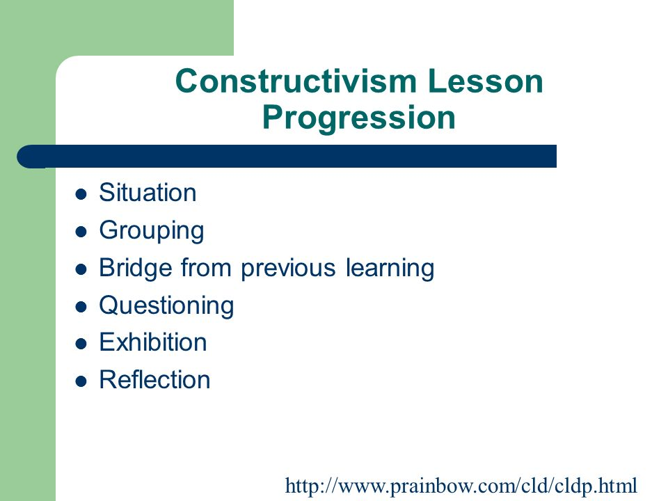 Constructivism Lesson Progression Situation Grouping Bridge from previous learning Questioning Exhibition Reflection http://www.prainbow.com/cld/cldp.html