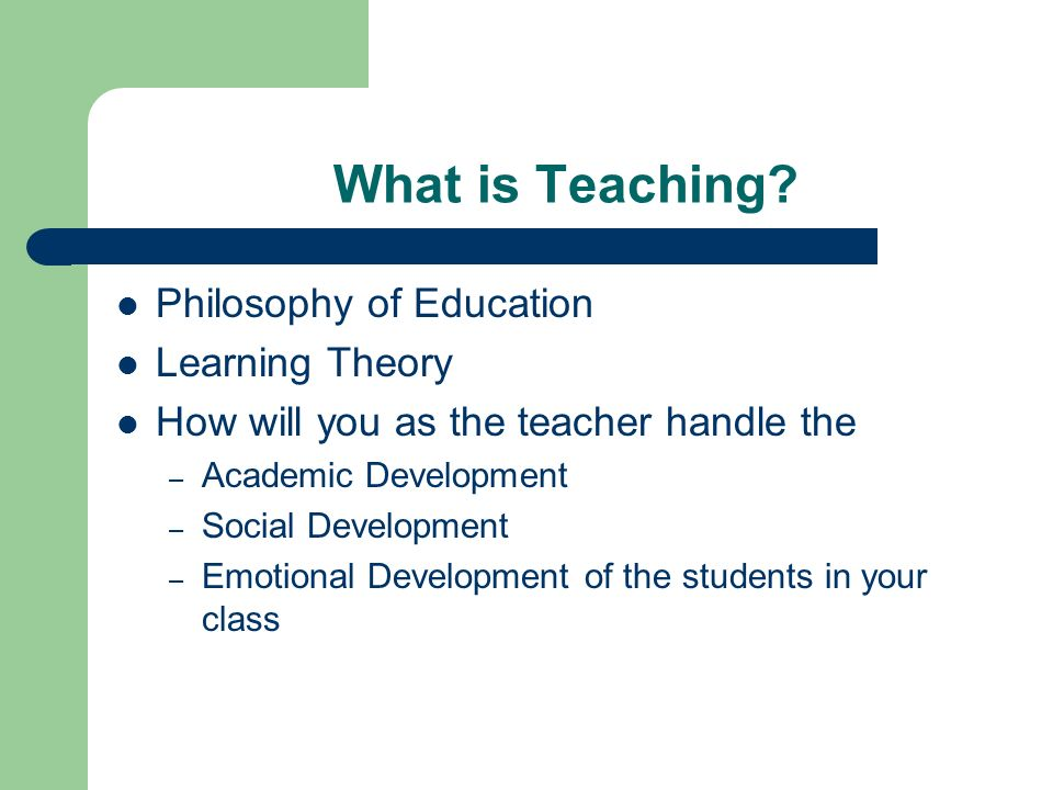 What is Teaching? Philosophy of Education Learning Theory How will you as the teacher handle the – Academic Development – Social Development – Emotion