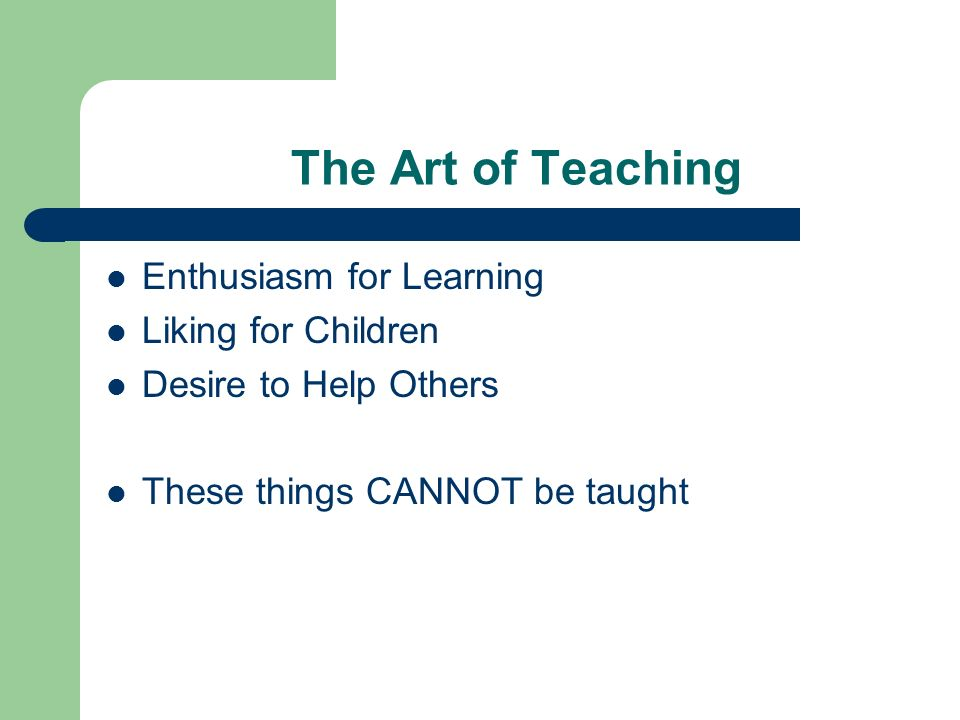 The Art of Teaching Enthusiasm for Learning Liking for Children Desire to Help Others These things CANNOT be taught