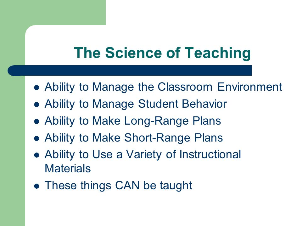 The Science of Teaching Ability to Manage the Classroom Environment Ability to Manage Student Behavior Ability to Make Long-Range Plans Ability to Make Short-Range Plans Ability to Use a Variety of Instructional Materials These things CAN be taught