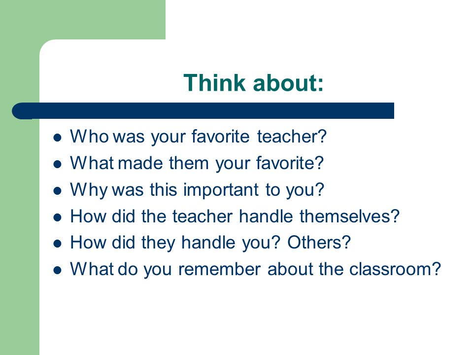 Think about: Who was your favorite teacher? What made them your favorite? Why was this important to you? How did the teacher handle themselves? How di