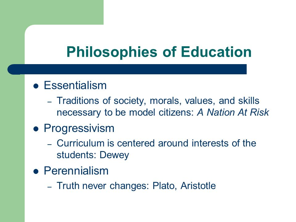 Philosophies of Education Essentialism – Traditions of society, morals, values, and skills necessary to be model citizens: A Nation At Risk Progressivism – Curriculum is centered around interests of the students: Dewey Perennialism – Truth never changes: Plato, Aristotle