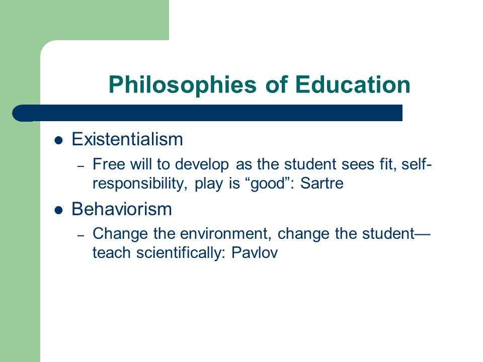Philosophies of Education Existentialism – Free will to develop as the student sees fit, self- responsibility, play is good: Sartre Behaviorism – Change the environment, change the student teach scientifically: Pavlov