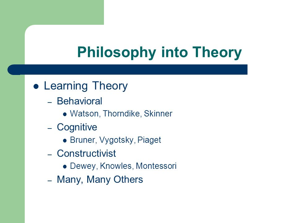 Philosophy into Theory Learning Theory – Behavioral Watson, Thorndike, Skinner – Cognitive Bruner, Vygotsky, Piaget – Constructivist Dewey, Knowles, M