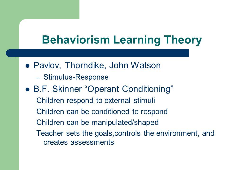 Behaviorism Learning Theory Pavlov, Thorndike, John Watson – Stimulus-Response B.F. Skinner Operant Conditioning Children respond to external stimuli